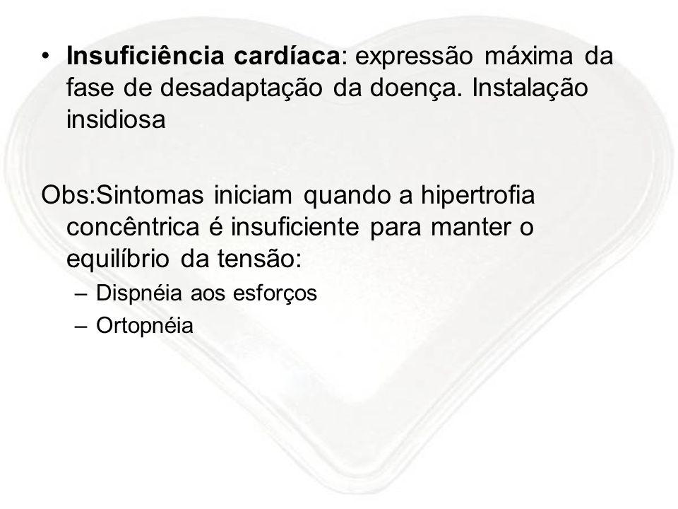 Insuficiência cardíaca: expressão máxima da fase de desadaptação da doença. Instalação insidiosa Obs:Sintomas iniciam quando a hipertrofia concêntrica