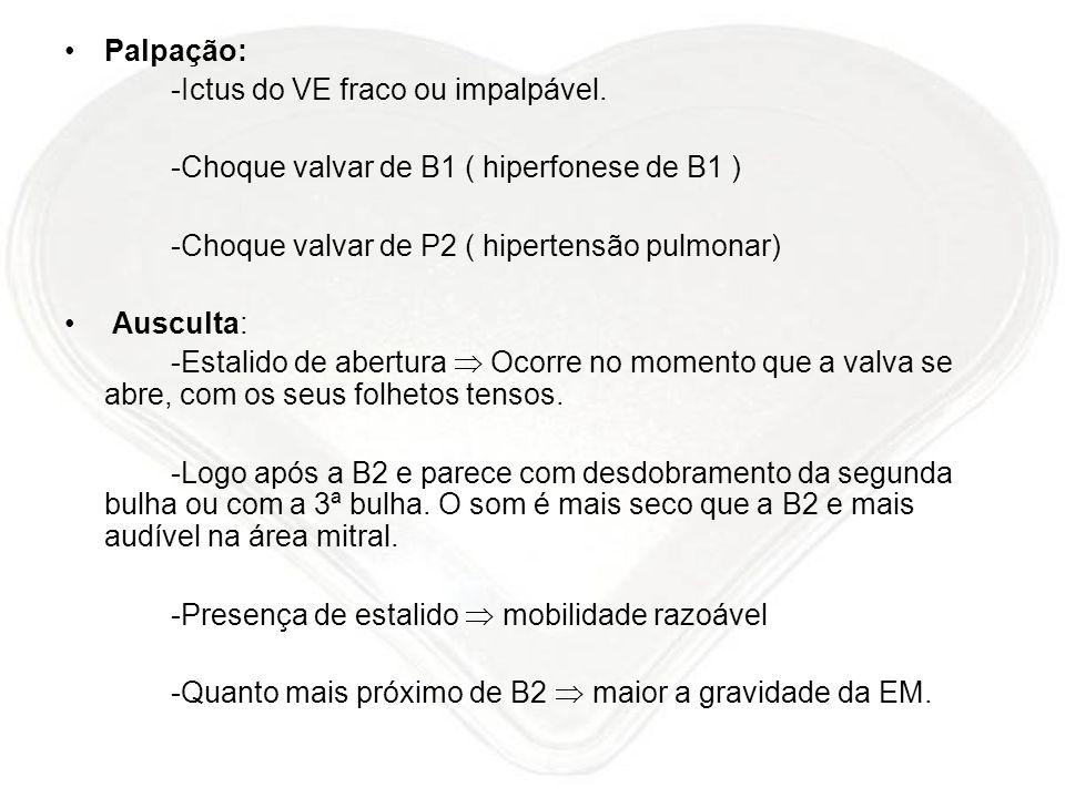 Palpação: -Ictus do VE fraco ou impalpável. -Choque valvar de B1 ( hiperfonese de B1 ) -Choque valvar de P2 ( hipertensão pulmonar) Ausculta: -Estalid