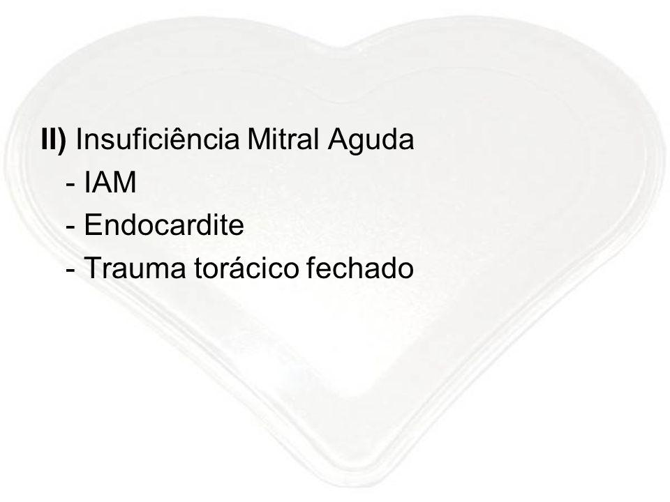II) Insuficiência Mitral Aguda - IAM - Endocardite - Trauma torácico fechado