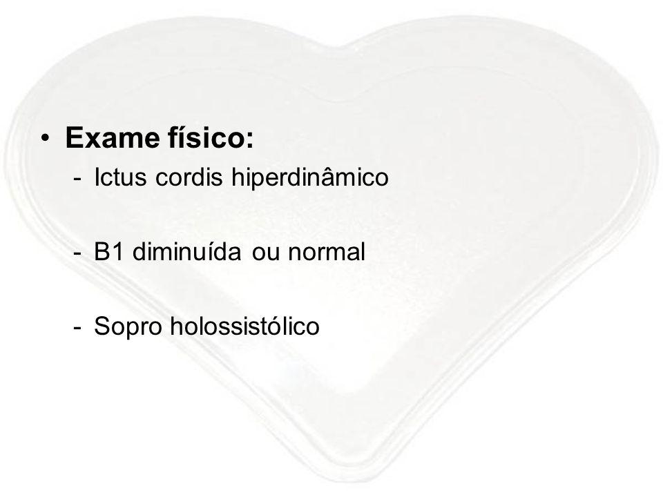 Exame físico: -Ictus cordis hiperdinâmico -B1 diminuída ou normal -Sopro holossistólico