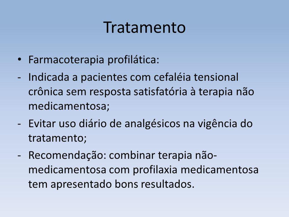 Tratamento Farmacoterapia profilática: -Indicada a pacientes com cefaléia tensional crônica sem resposta satisfatória à terapia não medicamentosa; -Evitar uso diário de analgésicos na vigência do tratamento; -Recomendação: combinar terapia não- medicamentosa com profilaxia medicamentosa tem apresentado bons resultados.