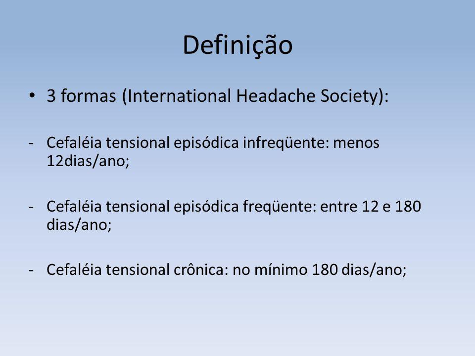 Definição 3 formas (International Headache Society): -Cefaléia tensional episódica infreqüente: menos 12dias/ano; -Cefaléia tensional episódica freqüente: entre 12 e 180 dias/ano; -Cefaléia tensional crônica: no mínimo 180 dias/ano;