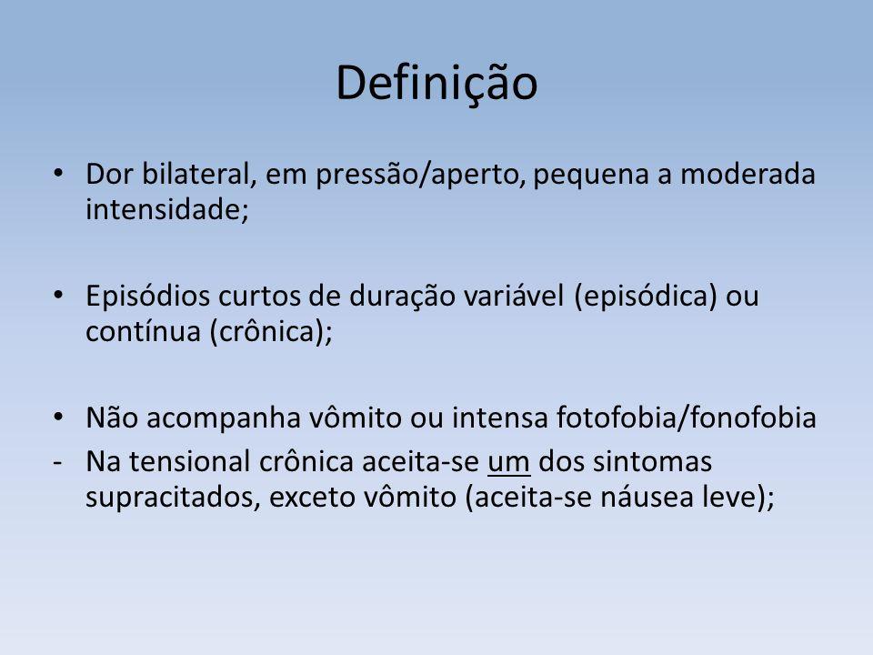 Dor bilateral, em pressão/aperto, pequena a moderada intensidade; Episódios curtos de duração variável (episódica) ou contínua (crônica); Não acompanh