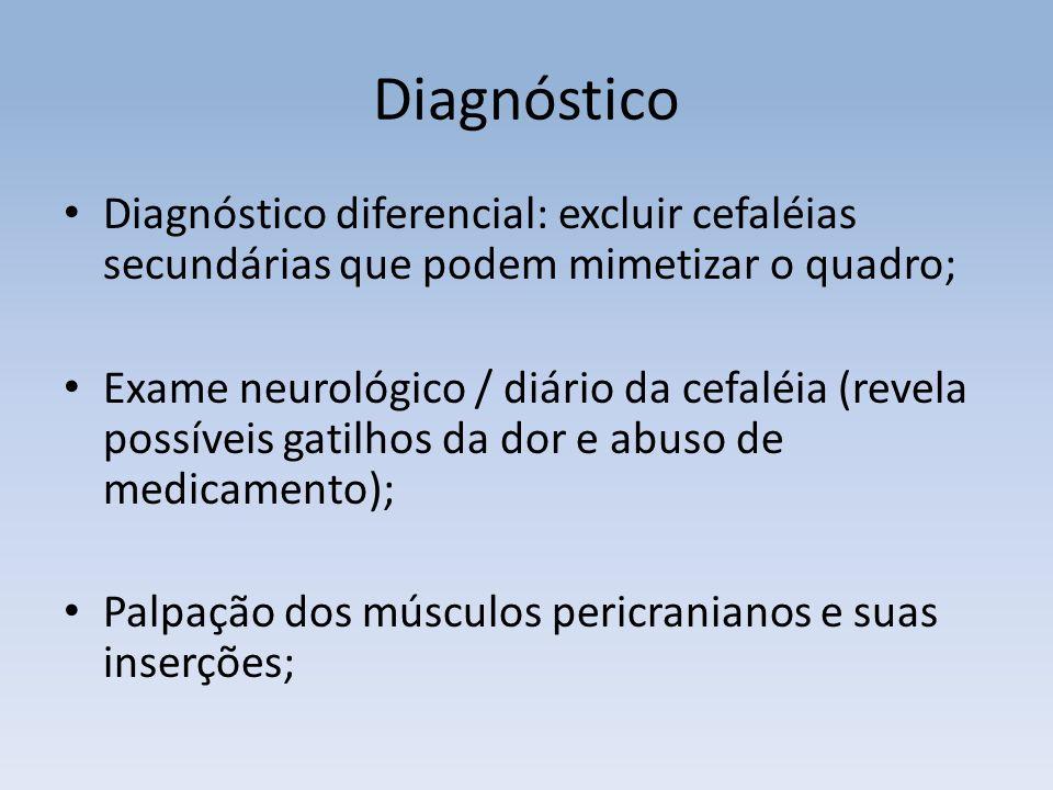 Diagnóstico Diagnóstico diferencial: excluir cefaléias secundárias que podem mimetizar o quadro; Exame neurológico / diário da cefaléia (revela possíveis gatilhos da dor e abuso de medicamento); Palpação dos músculos pericranianos e suas inserções;