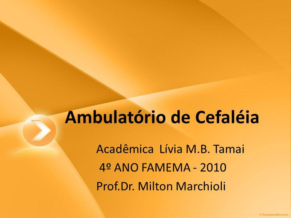 Ambulatório de Cefaléia Acadêmica Lívia M.B. Tamai 4º ANO FAMEMA - 2010 Prof.Dr. Milton Marchioli