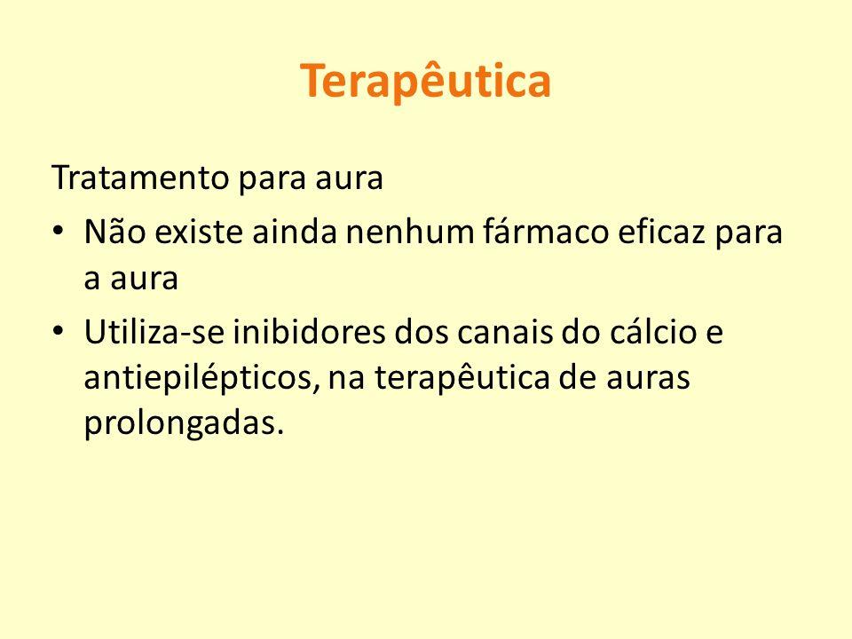 Terapêutica Tratamento para aura Não existe ainda nenhum fármaco eficaz para a aura Utiliza-se inibidores dos canais do cálcio e antiepilépticos, na t