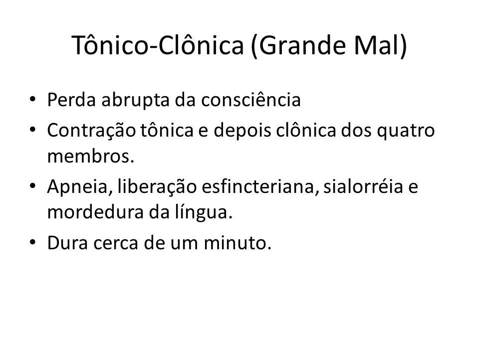 Tônico-Clônica (Grande Mal) Perda abrupta da consciência Contração tônica e depois clônica dos quatro membros. Apneia, liberação esfincteriana, sialor