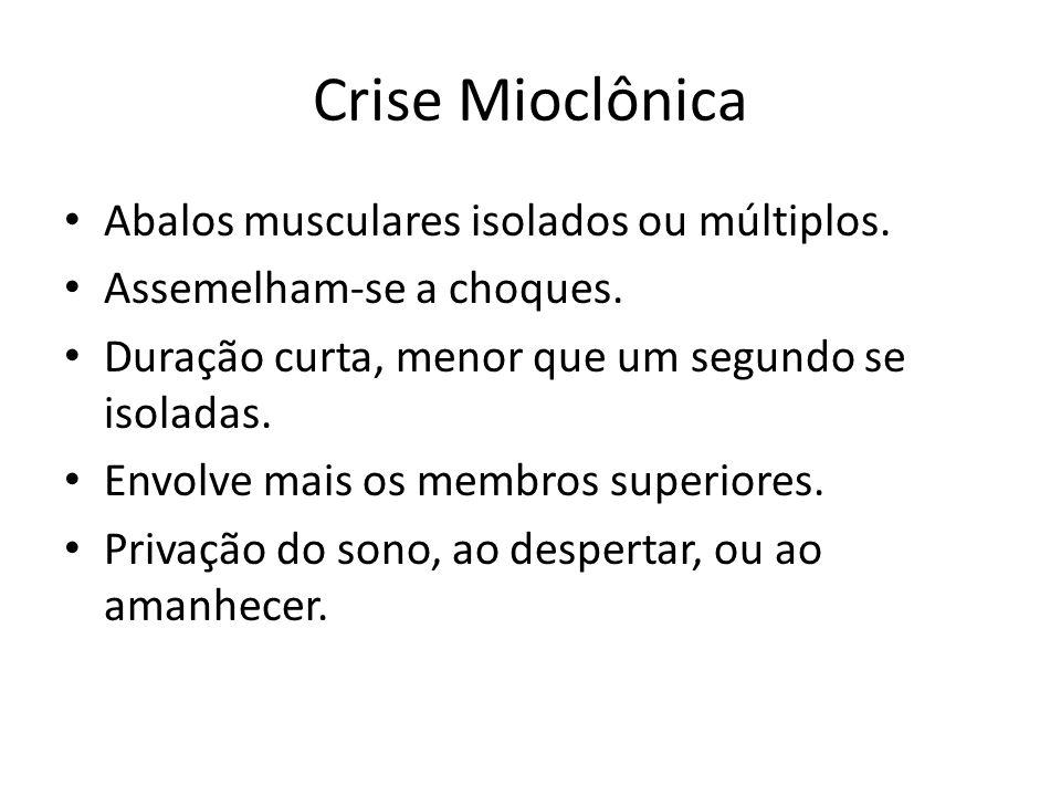 Crise Mioclônica Abalos musculares isolados ou múltiplos. Assemelham-se a choques. Duração curta, menor que um segundo se isoladas. Envolve mais os me