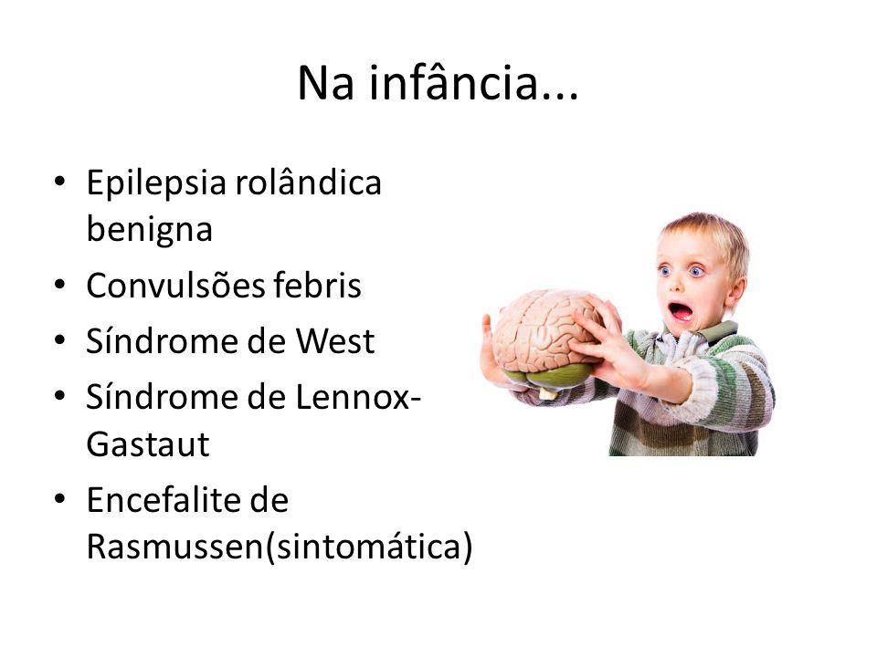Na infância... Epilepsia rolândica benigna Convulsões febris Síndrome de West Síndrome de Lennox- Gastaut Encefalite de Rasmussen(sintomática)