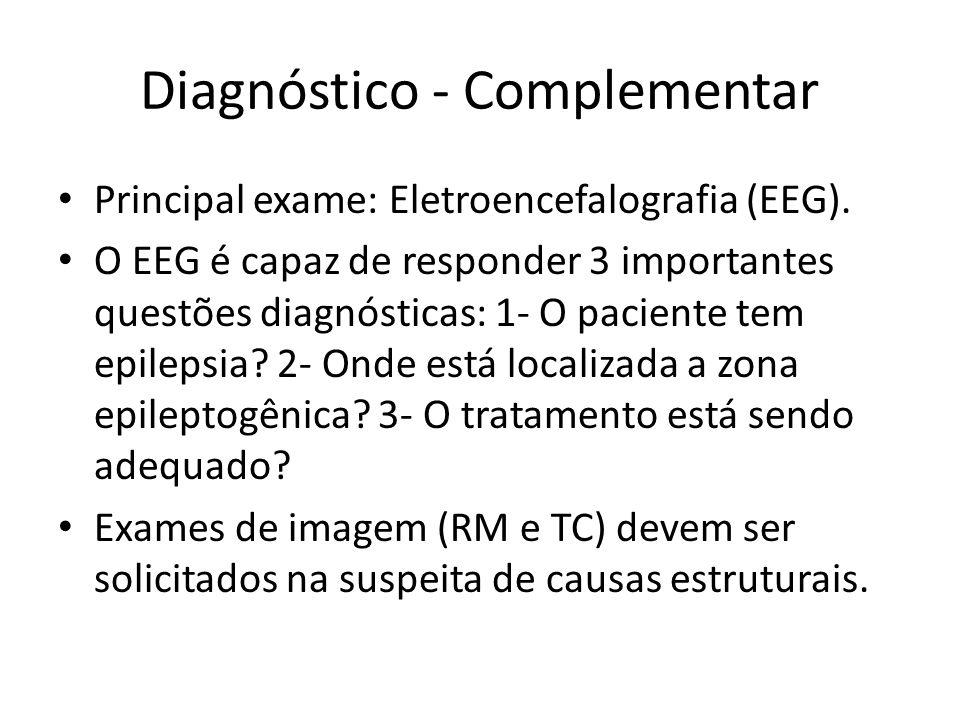 Diagnóstico - Complementar Principal exame: Eletroencefalografia (EEG). O EEG é capaz de responder 3 importantes questões diagnósticas: 1- O paciente