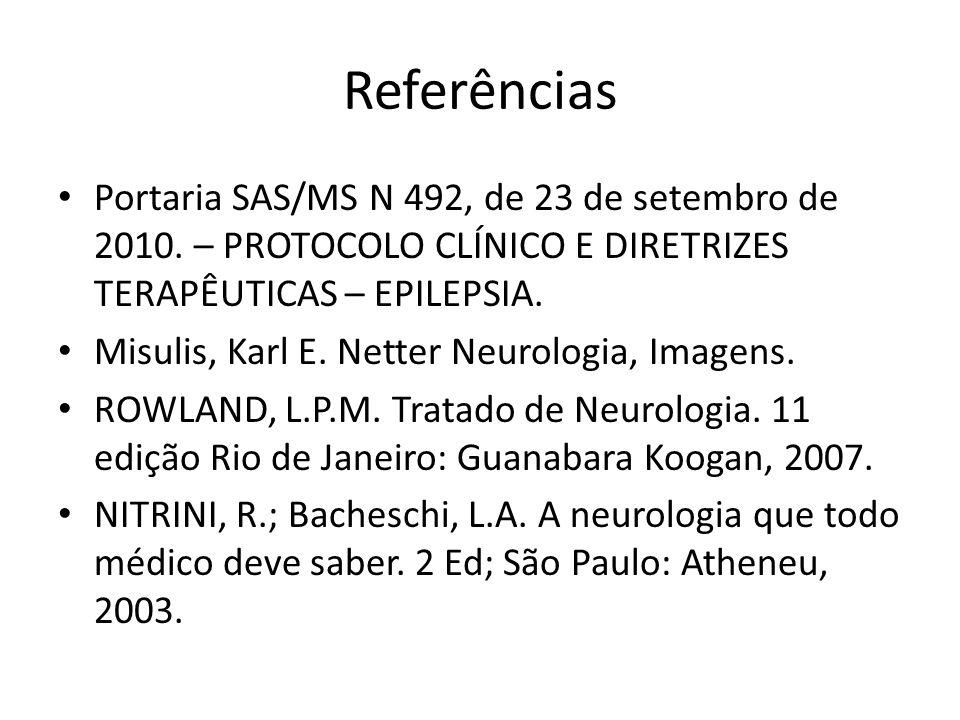 Referências Portaria SAS/MS N 492, de 23 de setembro de 2010. – PROTOCOLO CLÍNICO E DIRETRIZES TERAPÊUTICAS – EPILEPSIA. Misulis, Karl E. Netter Neuro