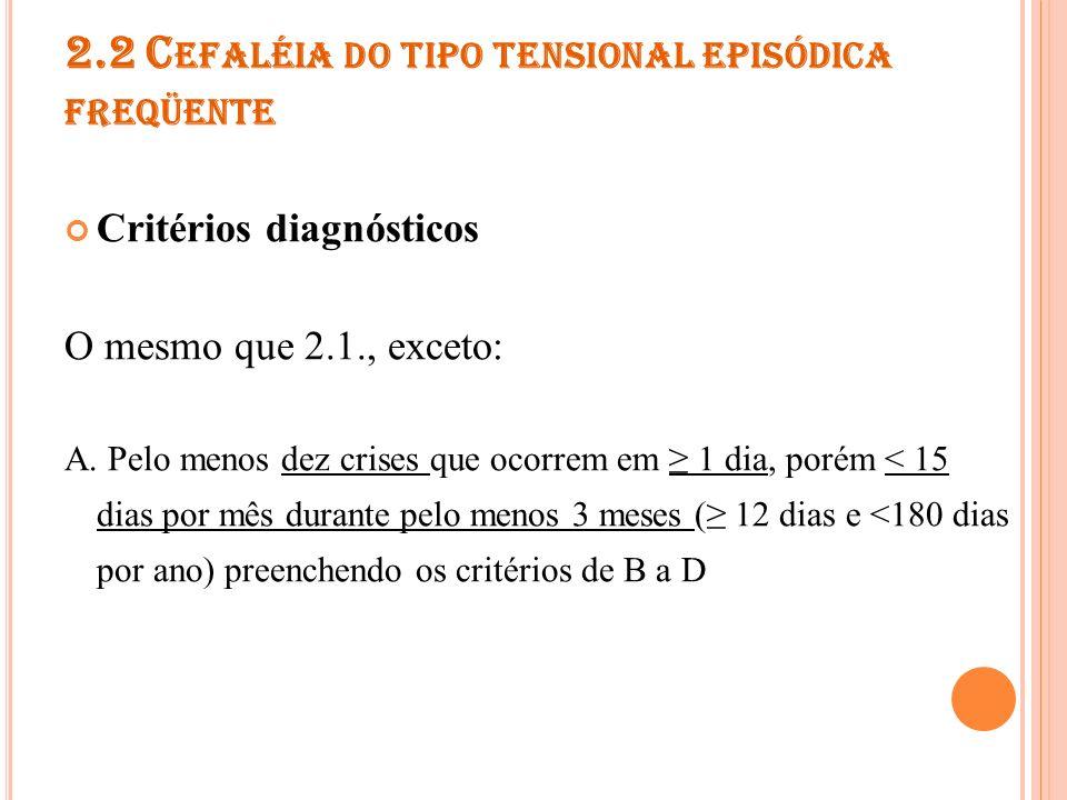2.2 C EFALÉIA DO TIPO TENSIONAL EPISÓDICA FREQÜENTE 2.2.1 Cefaléia do tipo tensional episódica freqüente associada a dolorimento pericraniano Critérios diagnósticos A.