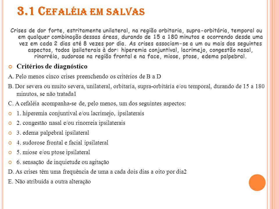 3.1 C EFALÉIA EM SALVAS 3.1.1 Cefaléia em salvas episódica Crises de cefaléia em salvas ocorrendo em períodos que duram de sete dias a um ano, separadas por períodos assintomáticos que duram um mês ou mais.