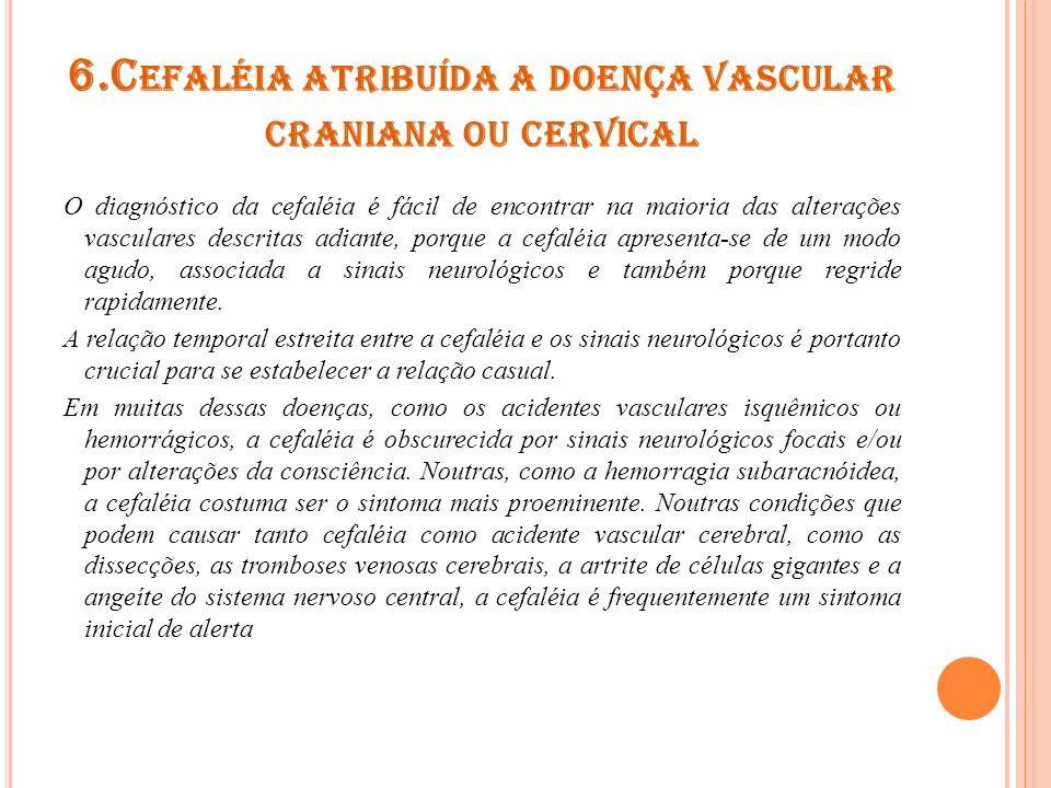 6.C EFALÉIA ATRIBUÍDA A DOENÇA VASCULAR CRANIANA OU CERVICAL O diagnóstico da cefaléia é fácil de encontrar na maioria das alterações vasculares descr