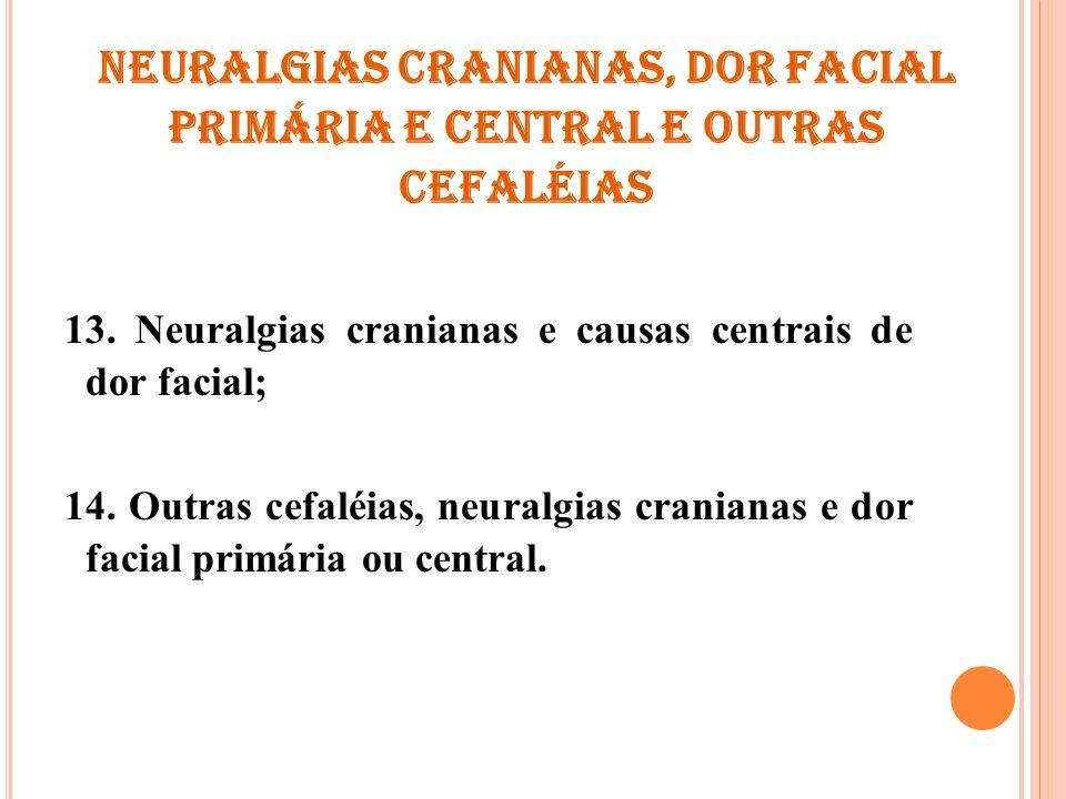 Neuralgias cranianas, dor facial primária e central e outras cefaléias 13. Neuralgias cranianas e causas centrais de dor facial; 14. Outras cefaléias,