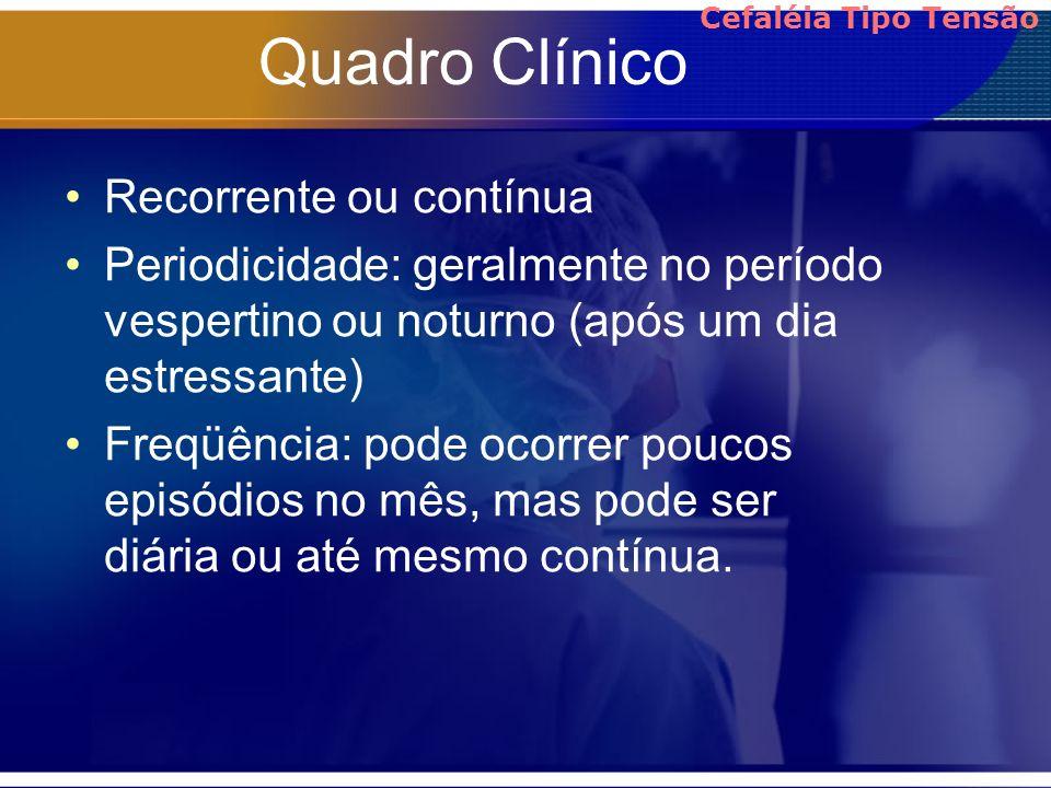 Quadro Clínico Recorrente ou contínua Periodicidade: geralmente no período vespertino ou noturno (após um dia estressante) Freqüência: pode ocorrer po