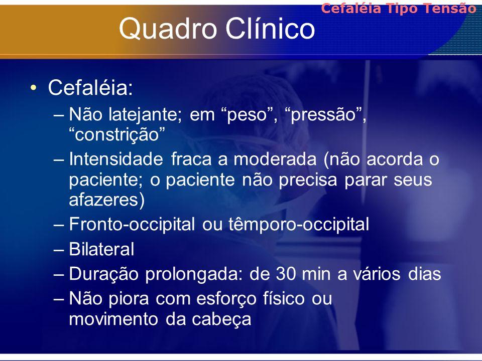 Quadro Clínico Cefaléia: –Não latejante; em peso, pressão, constrição –Intensidade fraca a moderada (não acorda o paciente; o paciente não precisa par