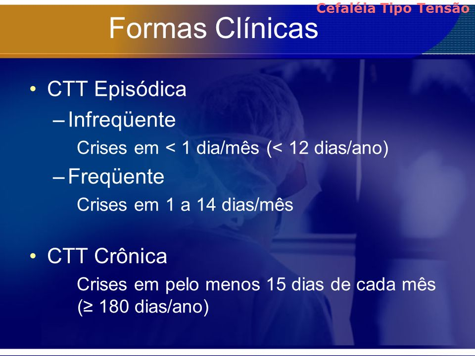 Formas Clínicas CTT Episódica –Infreqüente Crises em < 1 dia/mês (< 12 dias/ano) –Freqüente Crises em 1 a 14 dias/mês CTT Crônica Crises em pelo menos
