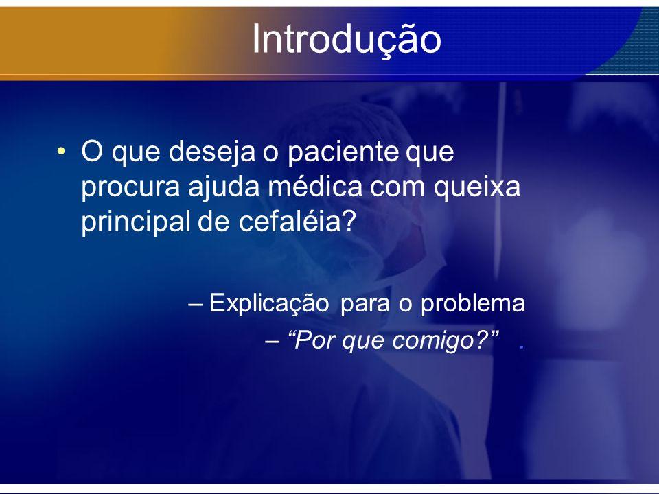 Introdução O que deseja o paciente que procura ajuda médica com queixa principal de cefaléia? –Explicação para o problema –Por que comigo?.