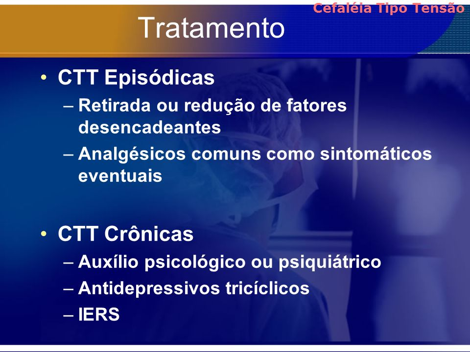 Tratamento CTT Episódicas –Retirada ou redução de fatores desencadeantes –Analgésicos comuns como sintomáticos eventuais CTT Crônicas –Auxílio psicoló