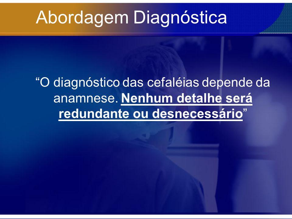 Abordagem Diagnóstica O diagnóstico das cefaléias depende da anamnese. Nenhum detalhe será redundante ou desnecessário