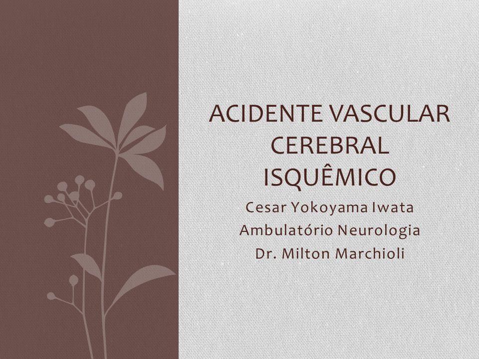 Cesar Yokoyama Iwata Ambulatório Neurologia Dr. Milton Marchioli ACIDENTE VASCULAR CEREBRAL ISQUÊMICO