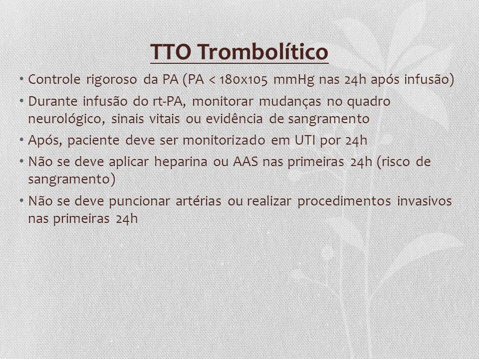 TTO Trombolítico Controle rigoroso da PA (PA < 180x105 mmHg nas 24h após infusão) Durante infusão do rt-PA, monitorar mudanças no quadro neurológico,