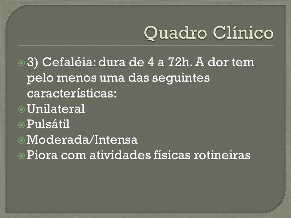3) Cefaléia: dura de 4 a 72h. A dor tem pelo menos uma das seguintes características: Unilateral Pulsátil Moderada/Intensa Piora com atividades física