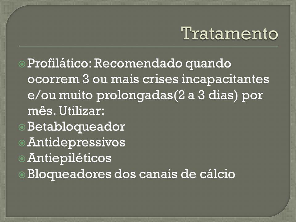 Profilático: Recomendado quando ocorrem 3 ou mais crises incapacitantes e/ou muito prolongadas(2 a 3 dias) por mês. Utilizar: Betabloqueador Antidepre