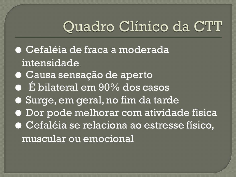 Cefaléia de fraca a moderada intensidade Causa sensação de aperto É bilateral em 90% dos casos Surge, em geral, no fim da tarde Dor pode melhorar com