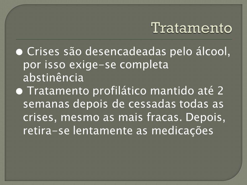 Crises são desencadeadas pelo álcool, por isso exige-se completa abstinência Tratamento profilático mantido até 2 semanas depois de cessadas todas as