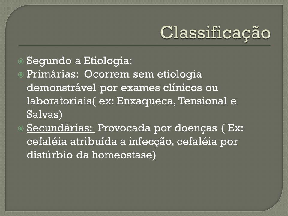 Segundo a Etiologia: Primárias: Ocorrem sem etiologia demonstrável por exames clínicos ou laboratoriais( ex: Enxaqueca, Tensional e Salvas) Secundária