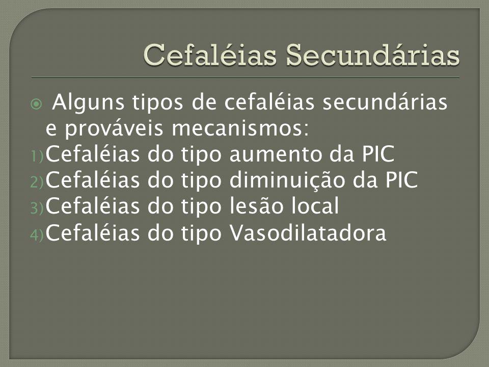 Alguns tipos de cefaléias secundárias e prováveis mecanismos: 1) Cefaléias do tipo aumento da PIC 2) Cefaléias do tipo diminuição da PIC 3) Cefaléias