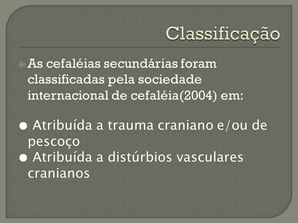 As cefaléias secundárias foram classificadas pela sociedade internacional de cefaléia(2004) em: Atribuída a trauma craniano e/ou de pescoço Atribuída