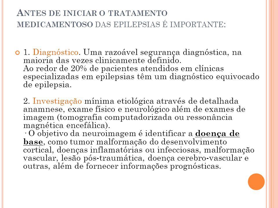 A NTES DE INICIAR O TRATAMENTO MEDICAMENTOSO DAS EPILEPSIAS É IMPORTANTE : 1. Diagnóstico. Uma razoável segurança diagnóstica, na maioria das vezes cl