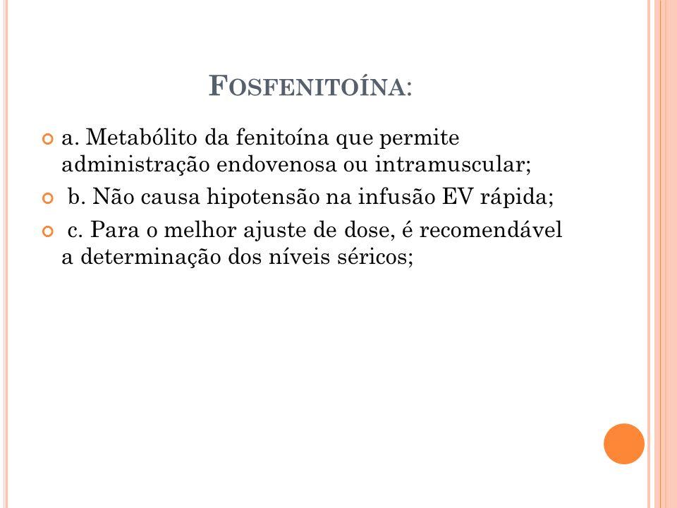 F OSFENITOÍNA : a. Metabólito da fenitoína que permite administração endovenosa ou intramuscular; b. Não causa hipotensão na infusão EV rápida; c. Par