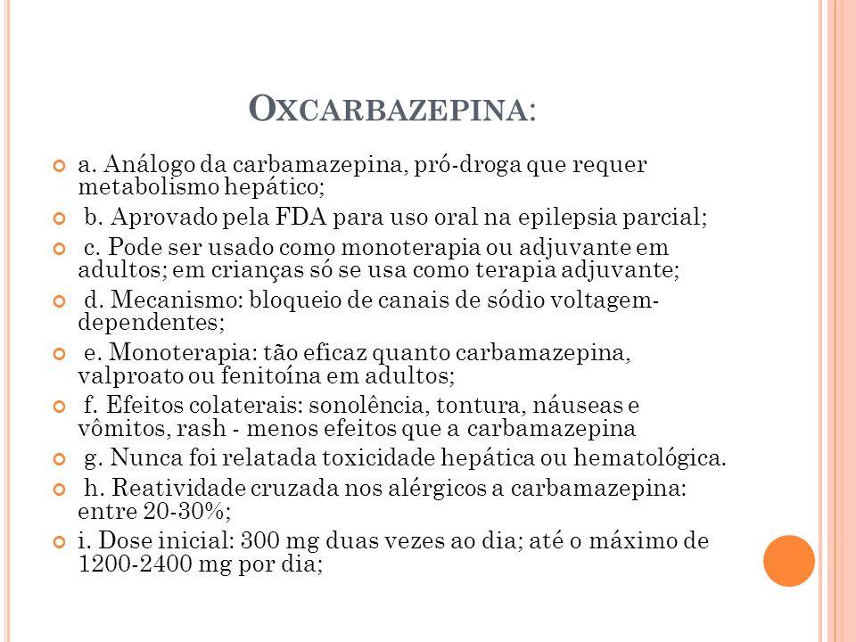 O XCARBAZEPINA : a. Análogo da carbamazepina, pró-droga que requer metabolismo hepático; b. Aprovado pela FDA para uso oral na epilepsia parcial; c. P
