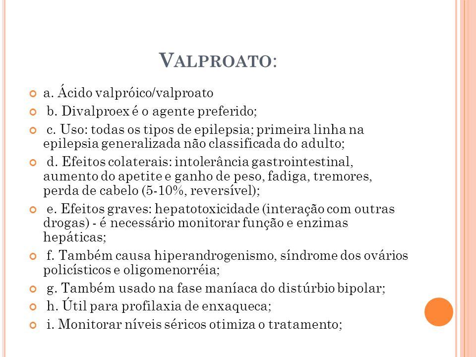 V ALPROATO : a. Ácido valpróico/valproato b. Divalproex é o agente preferido; c. Uso: todas os tipos de epilepsia; primeira linha na epilepsia general