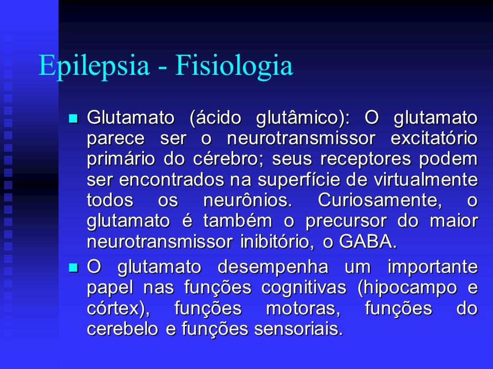 Epilepsia - Fisiologia Glutamato (ácido glutâmico): O glutamato parece ser o neurotransmissor excitatório primário do cérebro; seus receptores podem s