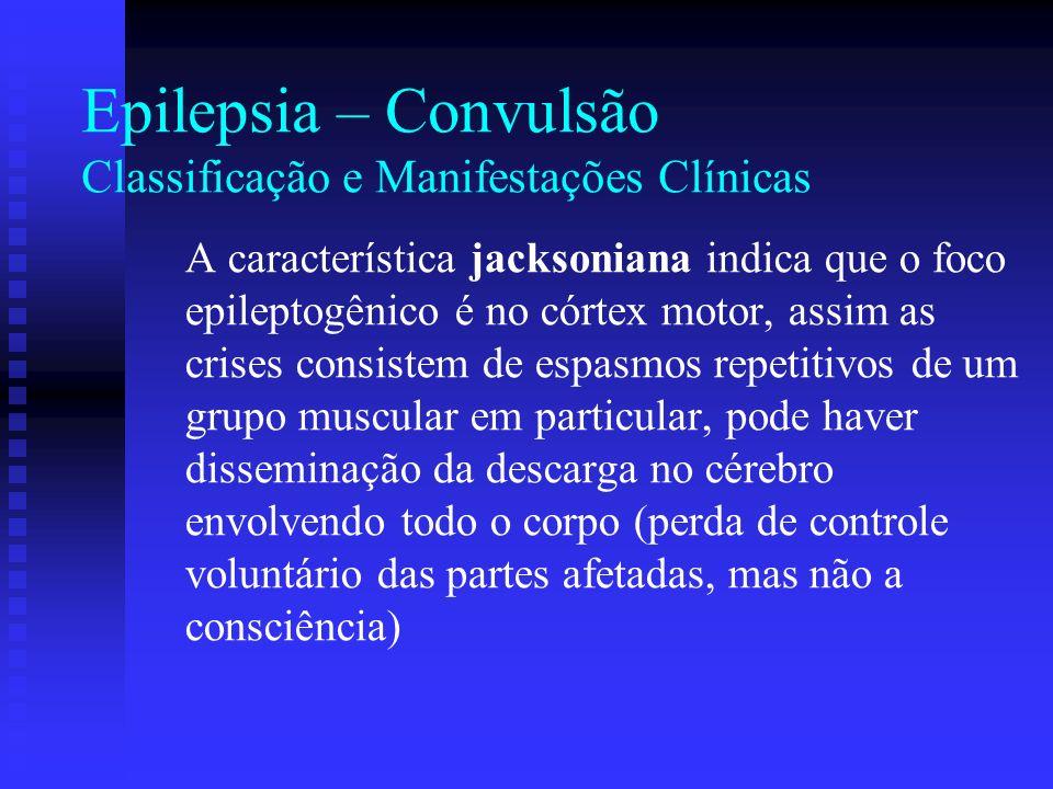 Epilepsia – Convulsão Classificação e Manifestações Clínicas A característica jacksoniana indica que o foco epileptogênico é no córtex motor, assim as