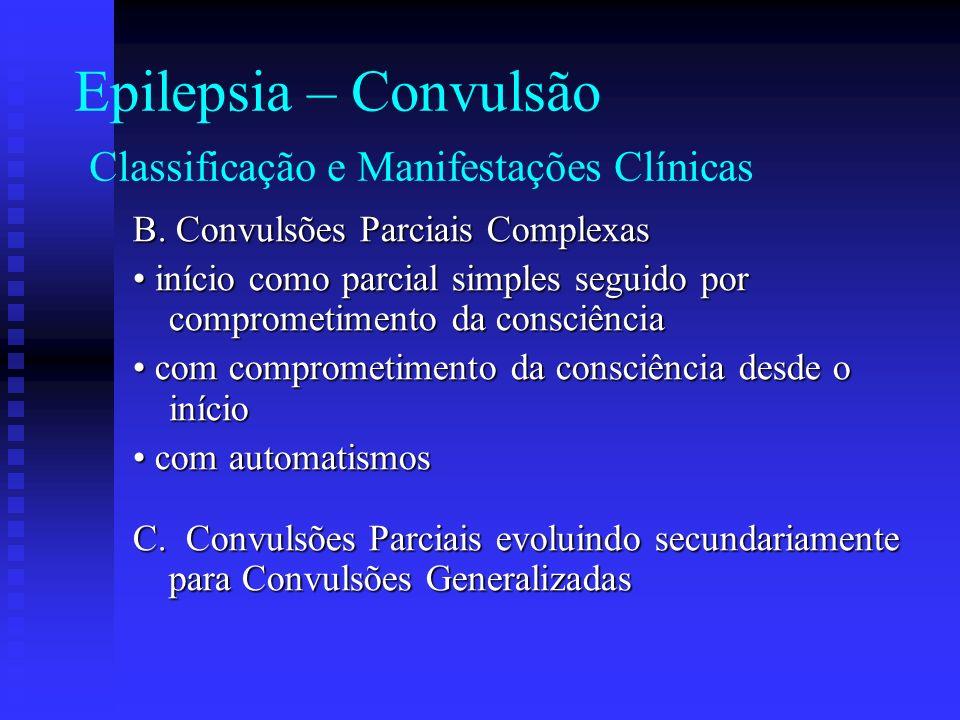 Epilepsia – Convulsão Classificação e Manifestações Clínicas B. Convulsões Parciais Complexas início como parcial simples seguido por comprometimento