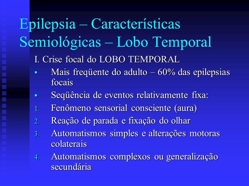 Epilepsia – Características Semiológicas – Lobo Temporal I. Crise focal do LOBO TEMPORAL Mais freqüente do adulto – 60% das epilepsias focais Mais fre