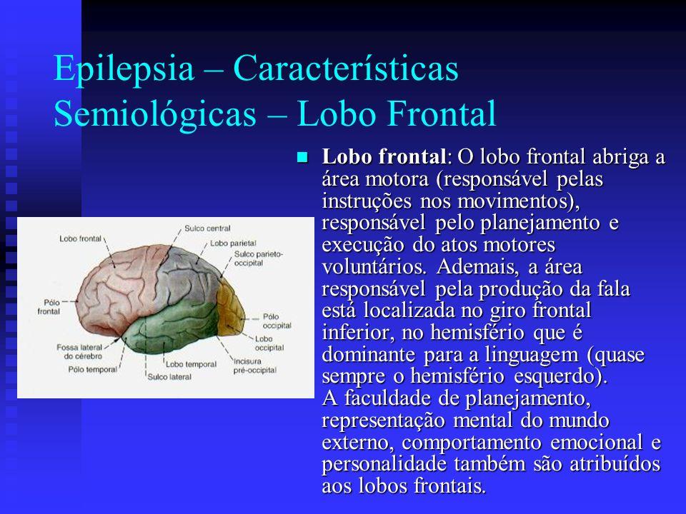 Epilepsia – Características Semiológicas – Lobo Frontal Lobo frontal: O lobo frontal abriga a área motora (responsável pelas instruções nos movimentos
