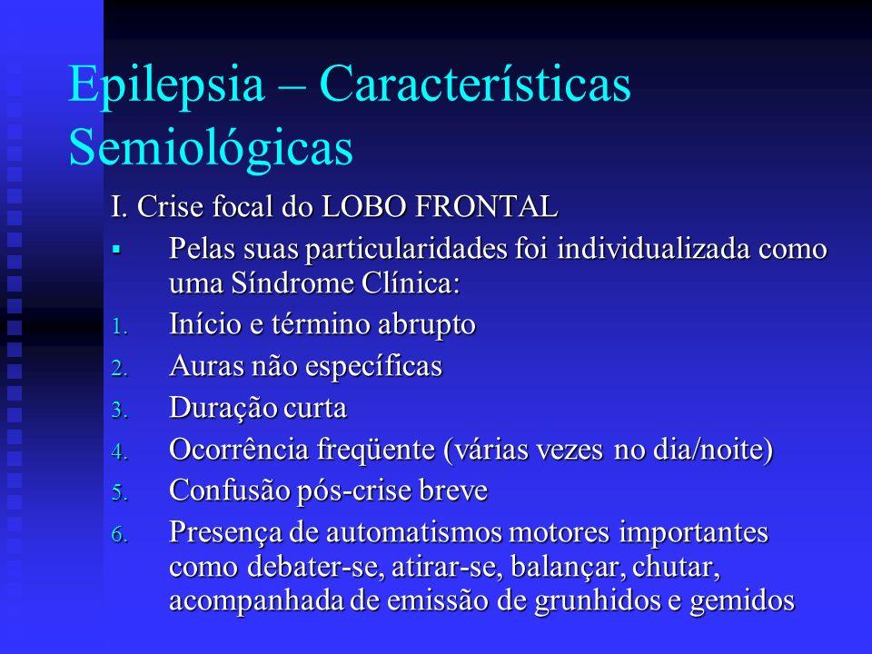 Epilepsia – Características Semiológicas I. Crise focal do LOBO FRONTAL Pelas suas particularidades foi individualizada como uma Síndrome Clínica: Pel