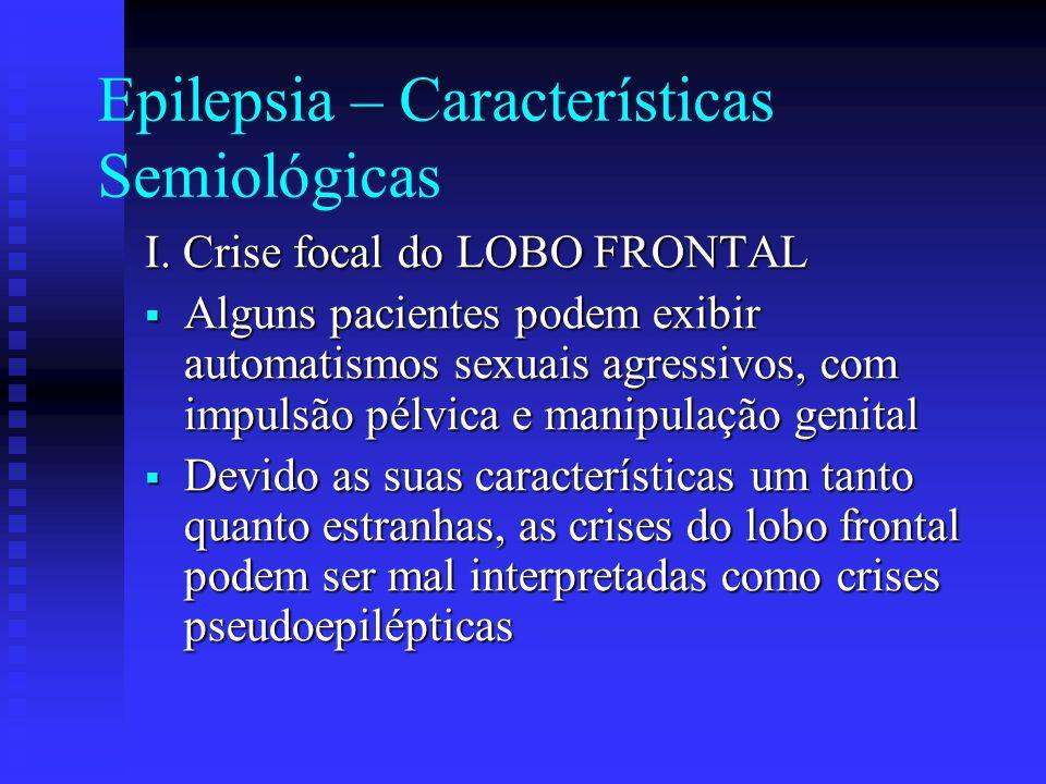 Epilepsia – Características Semiológicas I. Crise focal do LOBO FRONTAL Alguns pacientes podem exibir automatismos sexuais agressivos, com impulsão pé