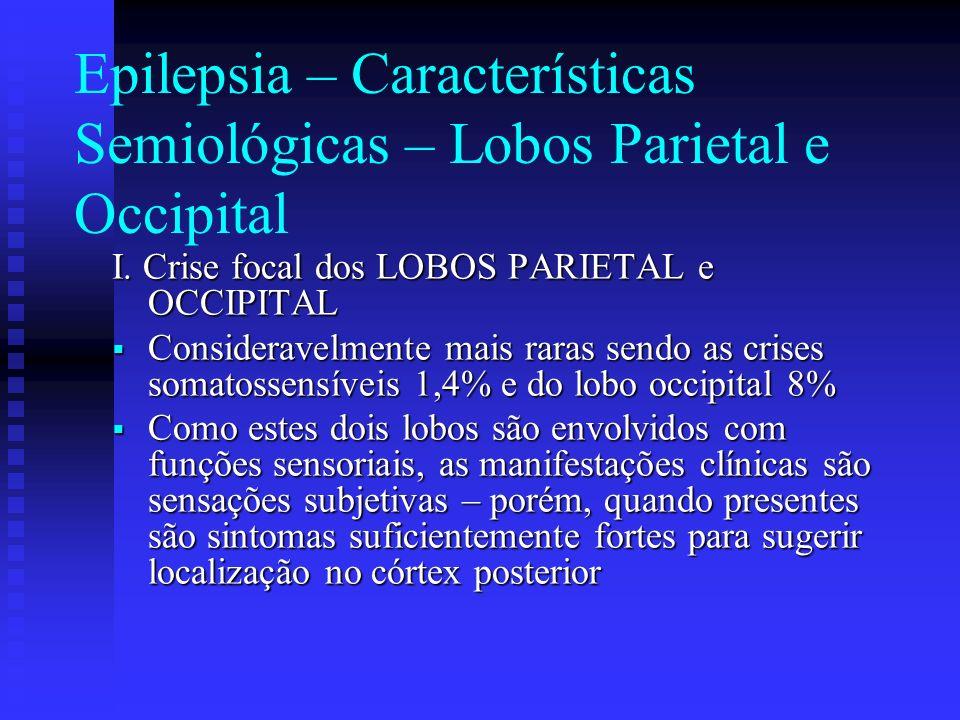 Epilepsia – Características Semiológicas – Lobos Parietal e Occipital I. Crise focal dos LOBOS PARIETAL e OCCIPITAL Consideravelmente mais raras sendo