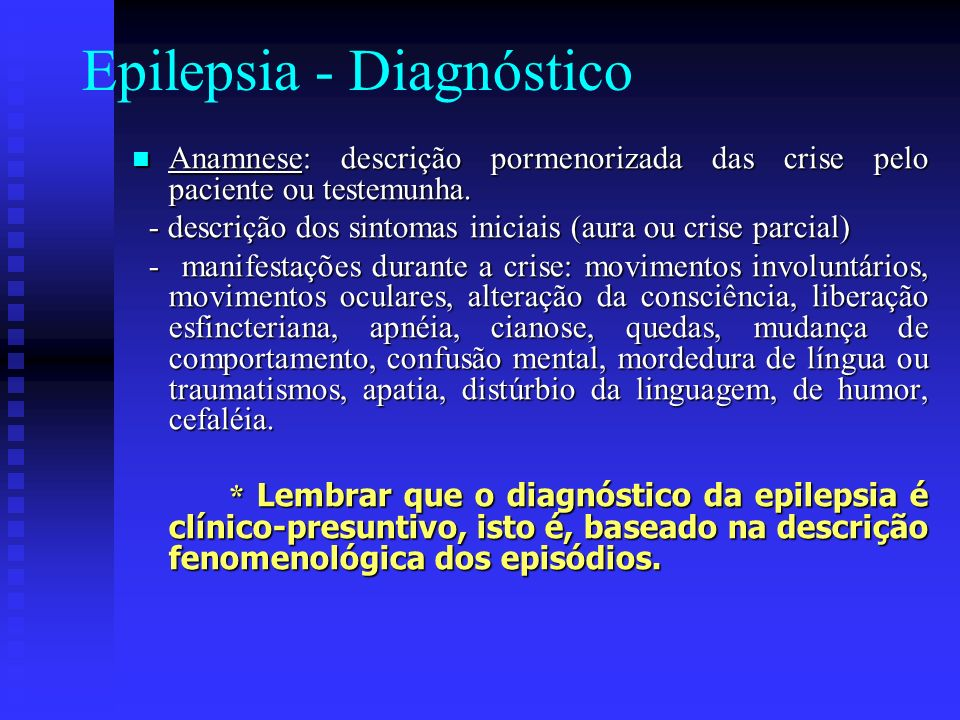Epilepsia - Diagnóstico Anamnese: descrição pormenorizada das crise pelo paciente ou testemunha. Anamnese: descrição pormenorizada das crise pelo paci