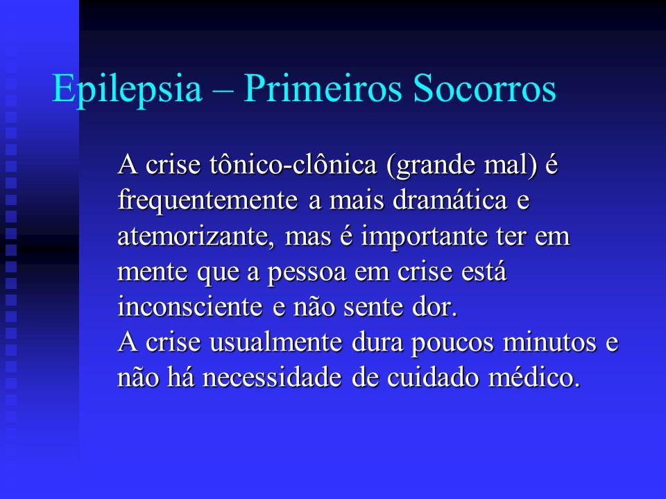 Epilepsia – Primeiros Socorros A crise tônico-clônica (grande mal) é frequentemente a mais dramática e atemorizante, mas é importante ter em mente que