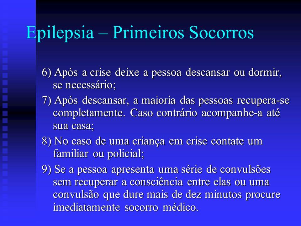 Epilepsia – Primeiros Socorros 6) Após a crise deixe a pessoa descansar ou dormir, se necessário; 7) Após descansar, a maioria das pessoas recupera-se
