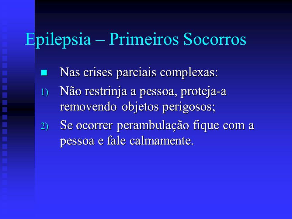 Epilepsia – Primeiros Socorros Nas crises parciais complexas: Nas crises parciais complexas: 1) Não restrinja a pessoa, proteja-a removendo objetos pe